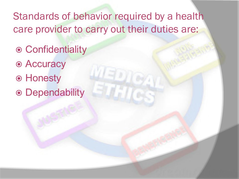 Standards of behavior required by a health care provider to carry out their duties are:  Confidentiality  Accuracy  Honesty  Dependability