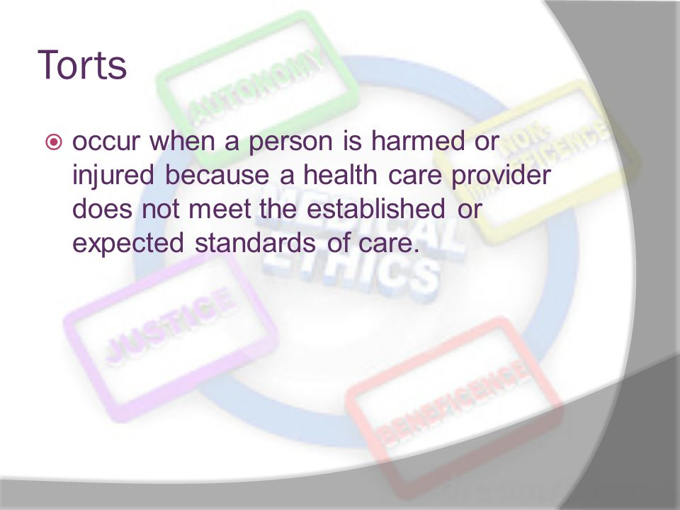Torts  occur when a person is harmed or injured because a health care provider does not meet the established or expected standards of care.