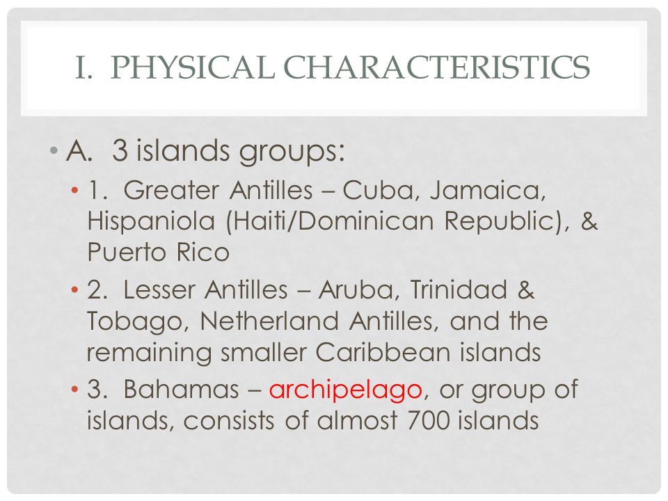 I. PHYSICAL CHARACTERISTICS A. 3 islands groups: 1. Greater Antilles – Cuba, Jamaica, Hispaniola (Haiti/Dominican Republic), & Puerto Rico 2. Lesser A