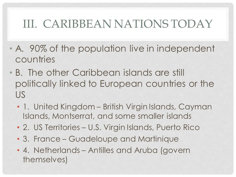III. CARIBBEAN NATIONS TODAY A. 90% of the population live in independent countries B. The other Caribbean islands are still politically linked to Eur