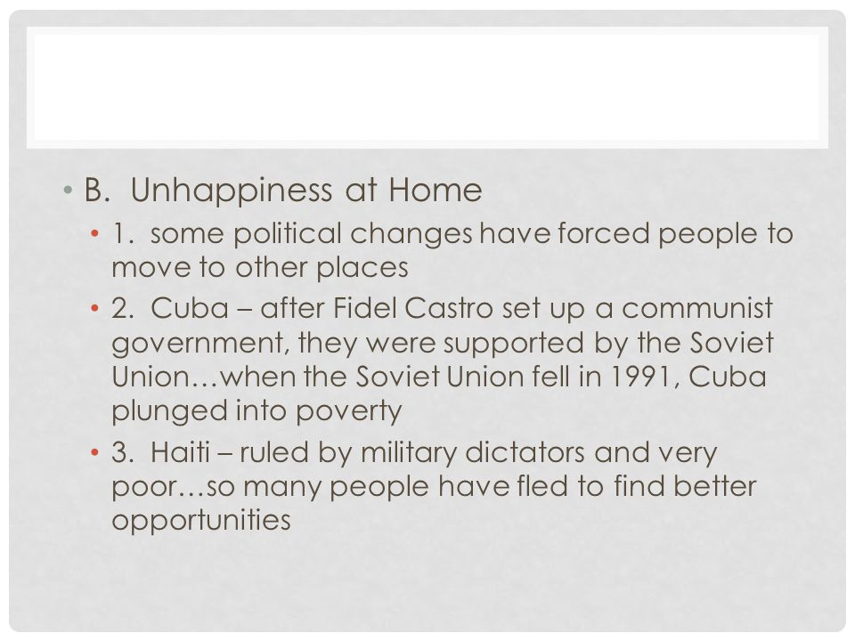 B. Unhappiness at Home 1. some political changes have forced people to move to other places 2. Cuba – after Fidel Castro set up a communist government