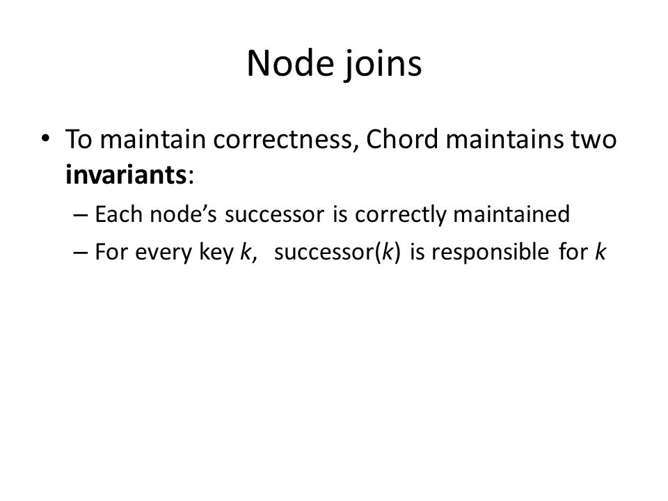 Node joins To maintain correctness, Chord maintains two invariants: – Each node's successor is correctly maintained – For every key k,successor(k) is responsible for k