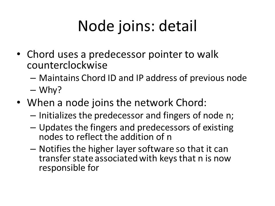Node joins: detail Chord uses a predecessor pointer to walk counterclockwise – Maintains Chord ID and IP address of previous node – Why.