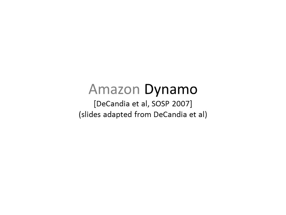 Amazon Dynamo [DeCandia et al, SOSP 2007] (slides adapted from DeCandia et al)