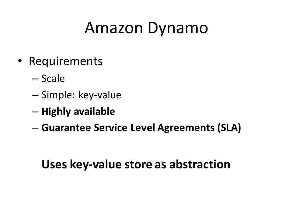Amazon Dynamo Requirements – Scale – Simple: key-value – Highly available – Guarantee Service Level Agreements (SLA) Uses key-value store as abstraction