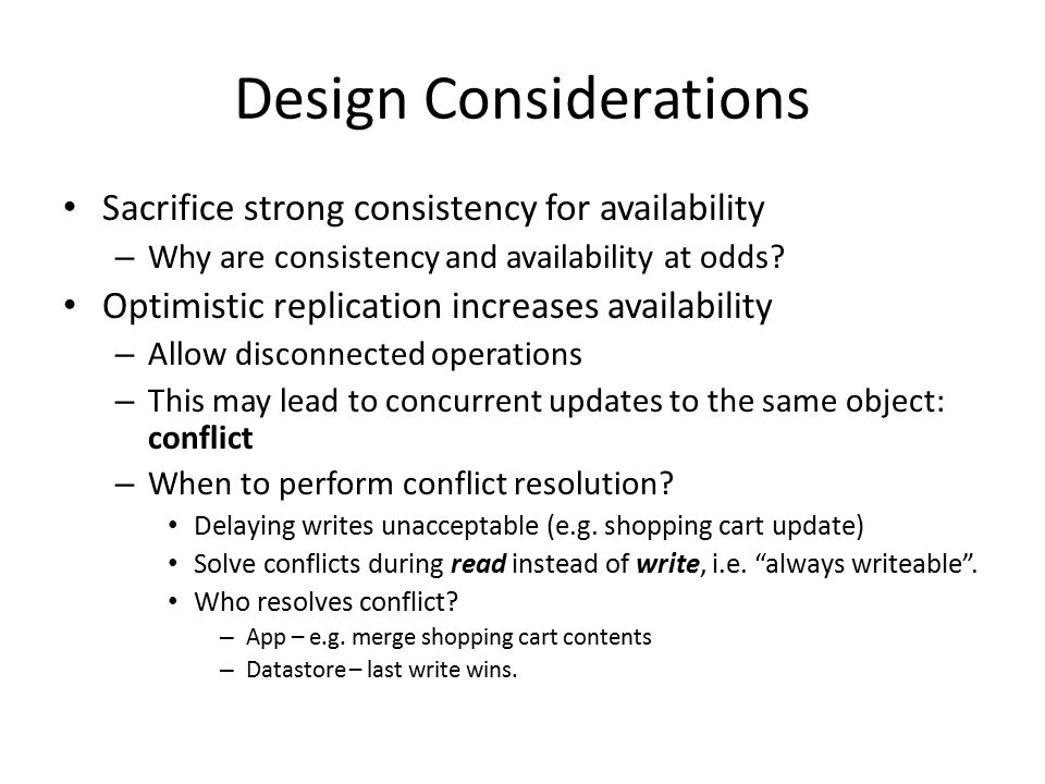 Design Considerations Sacrifice strong consistency for availability – Why are consistency and availability at odds.