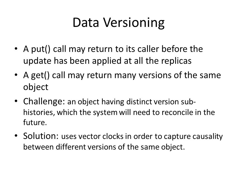 Data Versioning A put() call may return to its caller before the update has been applied at all the replicas A get() call may return many versions of the same object Challenge: an object having distinct version sub- histories, which the system will need to reconcile in the future.