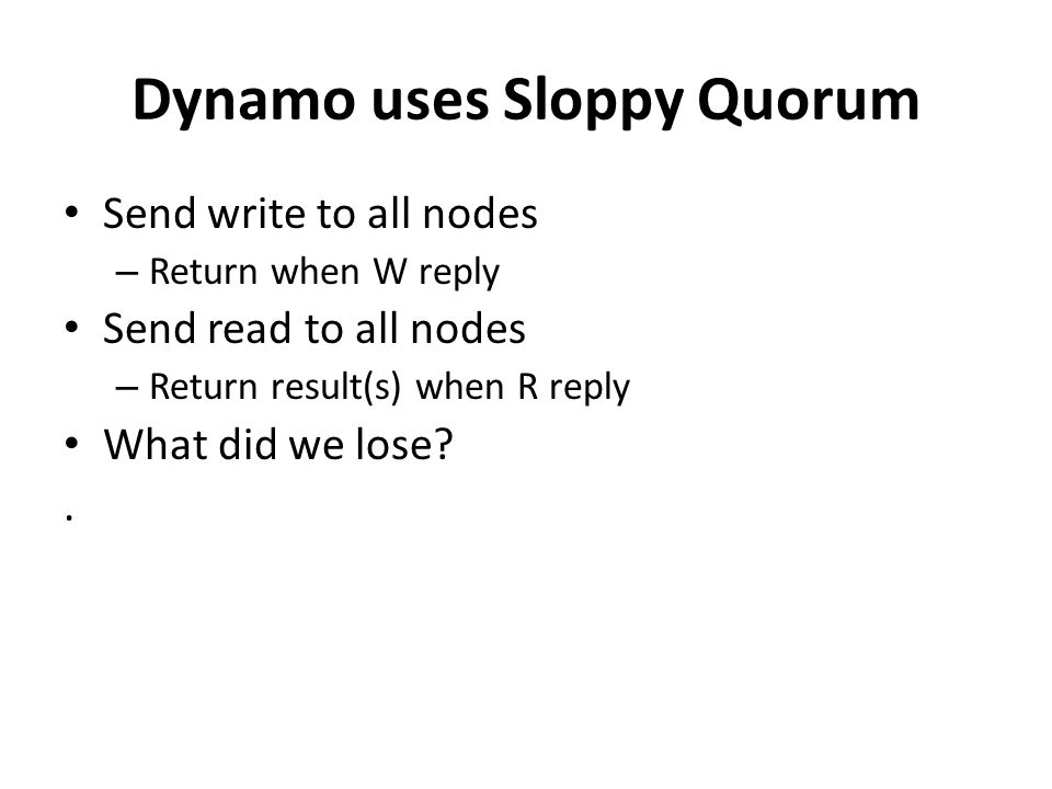 Dynamo uses Sloppy Quorum Send write to all nodes – Return when W reply Send read to all nodes – Return result(s) when R reply What did we lose .
