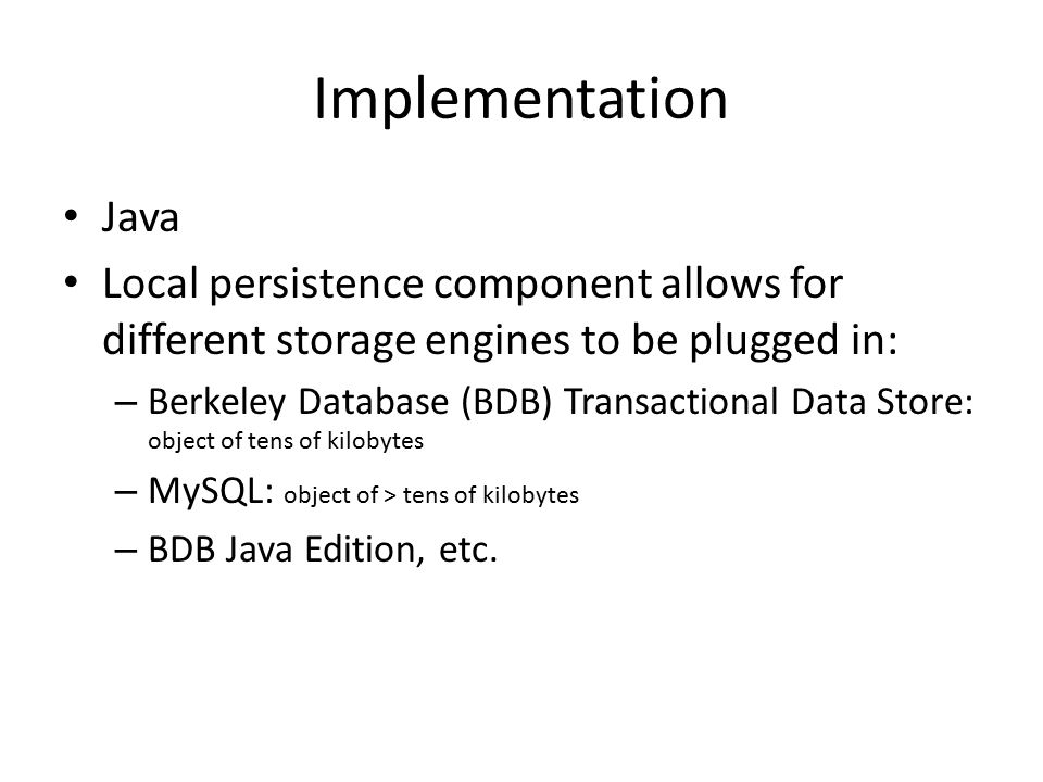 Implementation Java Local persistence component allows for different storage engines to be plugged in: – Berkeley Database (BDB) Transactional Data Store: object of tens of kilobytes – MySQL: object of > tens of kilobytes – BDB Java Edition, etc.