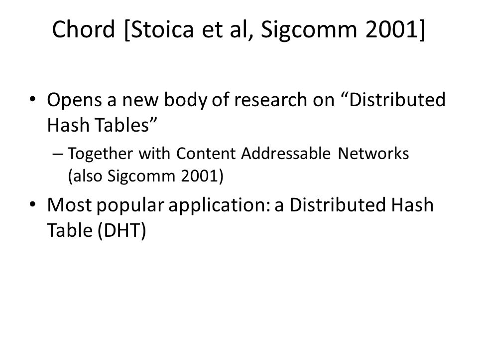 Chord [Stoica et al, Sigcomm 2001] Opens a new body of research on Distributed Hash Tables – Together with Content Addressable Networks (also Sigcomm 2001) Most popular application: a Distributed Hash Table (DHT)