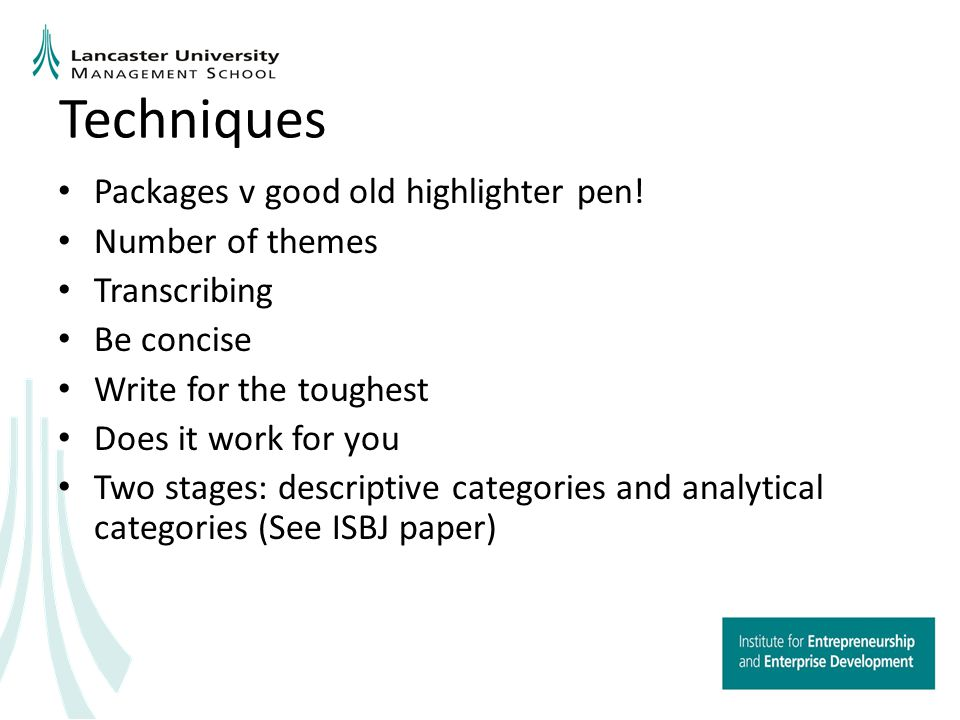 Techniques (cont.) Have a framework It can be hard work and so it should be Justify Let the voice of your respondents really shine through Provide some form of overview of your results Don't be prescriptive Show your passion for the research Writing helps with your thoughts and the thought process Research Question..........
