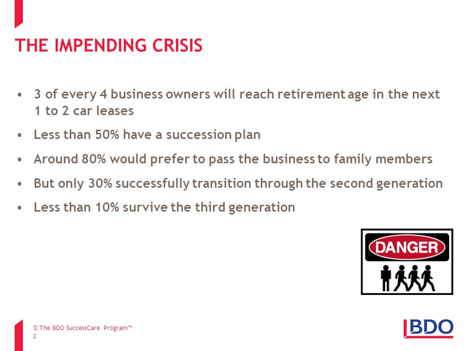 THE IMPENDING CRISIS 2 3 of every 4 business owners will reach retirement age in the next 1 to 2 car leases Less than 50% have a succession plan Around 80% would prefer to pass the business to family members But only 30% successfully transition through the second generation Less than 10% survive the third generation © The BDO SuccessCare Program™