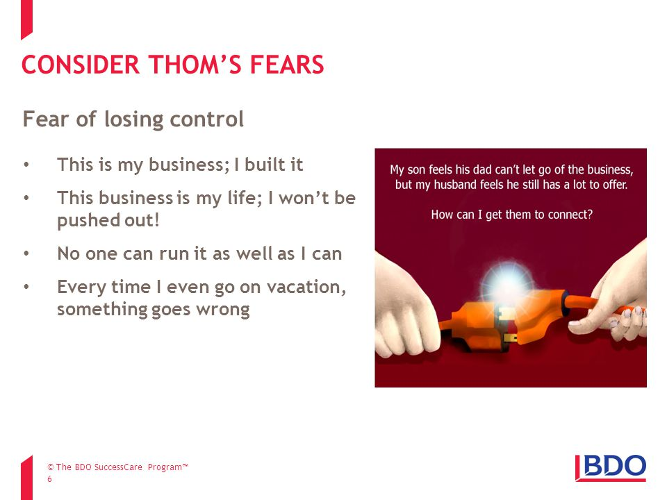 CONSIDER THOM'S FEARS 6 This is my business; I built it This business is my life; I won't be pushed out! No one can run it as well as I can Every time