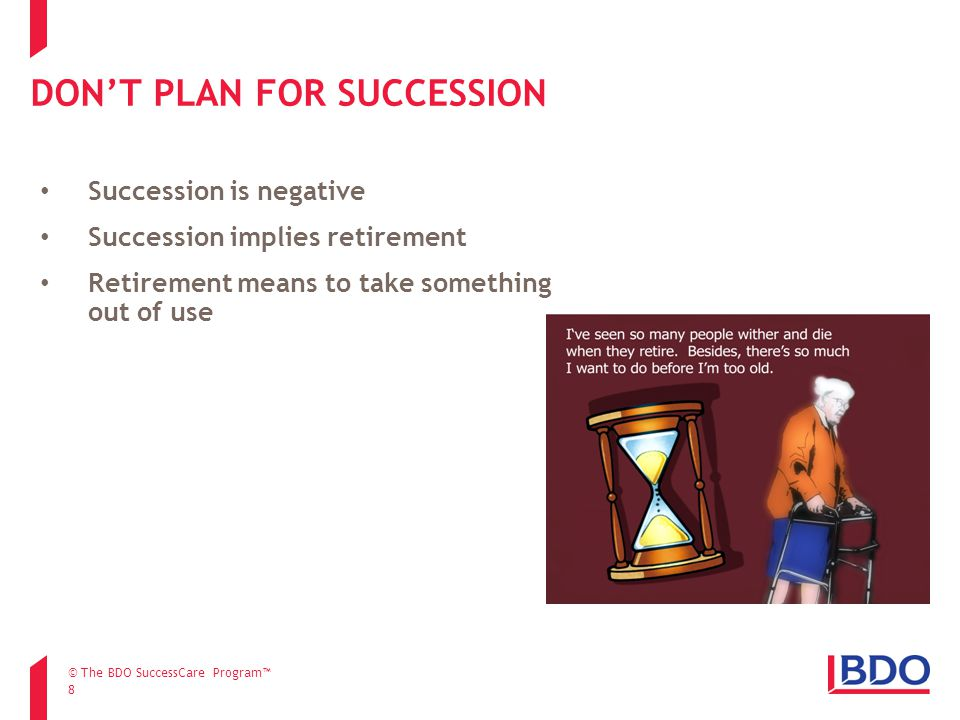 DON'T PLAN FOR SUCCESSION 8 Succession is negative Succession implies retirement Retirement means to take something out of use © The BDO SuccessCare Program™
