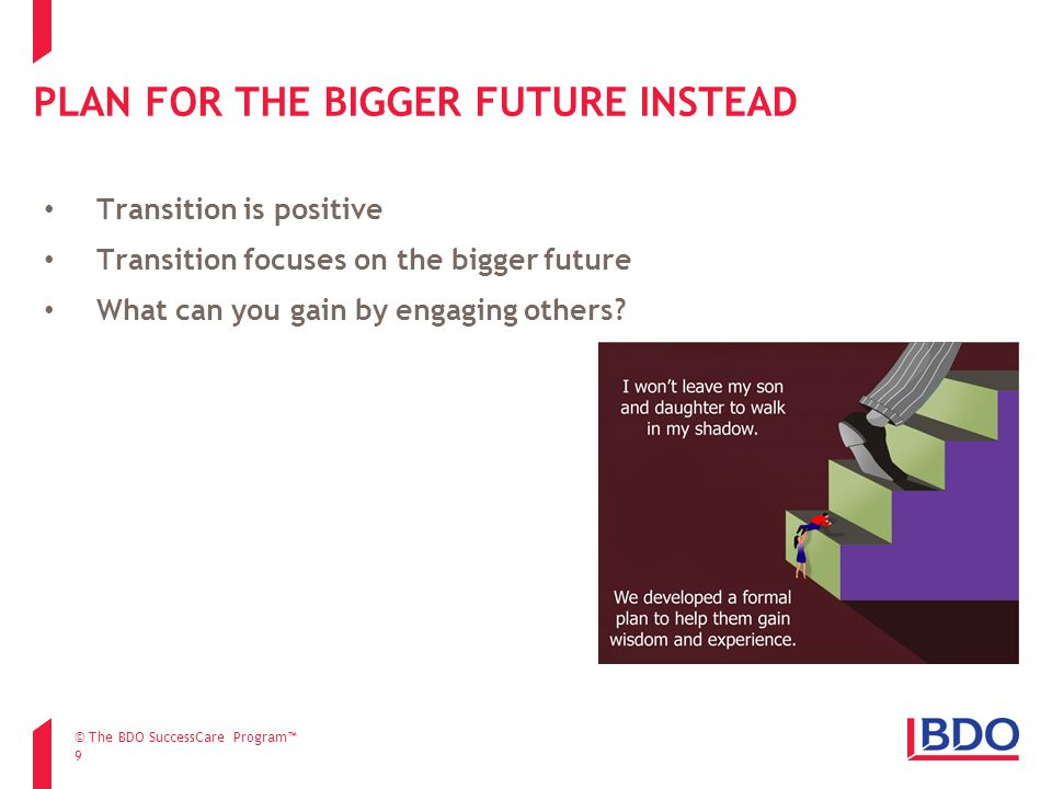 PLAN FOR THE BIGGER FUTURE INSTEAD 9 Transition is positive Transition focuses on the bigger future What can you gain by engaging others.