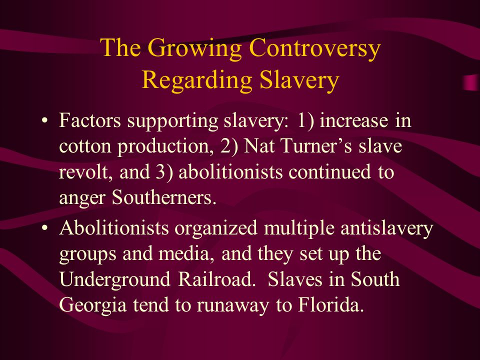 The Growing Controversy Regarding Slavery Factors supporting slavery: 1) increase in cotton production, 2) Nat Turner's slave revolt, and 3) abolition