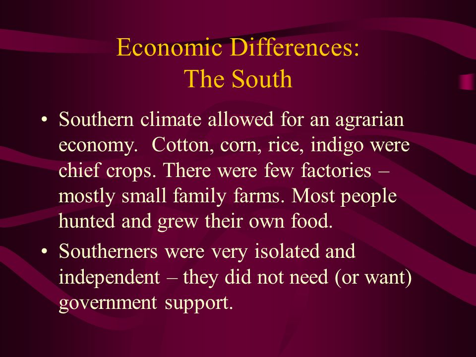 Economic Differences: The South Southern climate allowed for an agrarian economy. Cotton, corn, rice, indigo were chief crops. There were few factorie