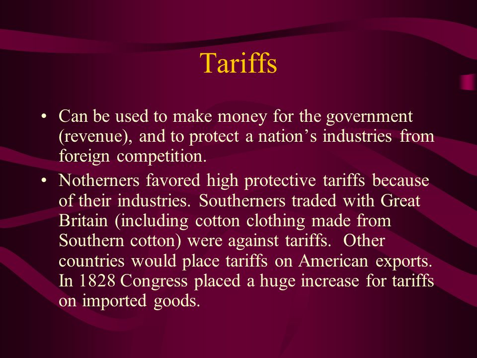 Tariffs Can be used to make money for the government (revenue), and to protect a nation's industries from foreign competition. Notherners favored high