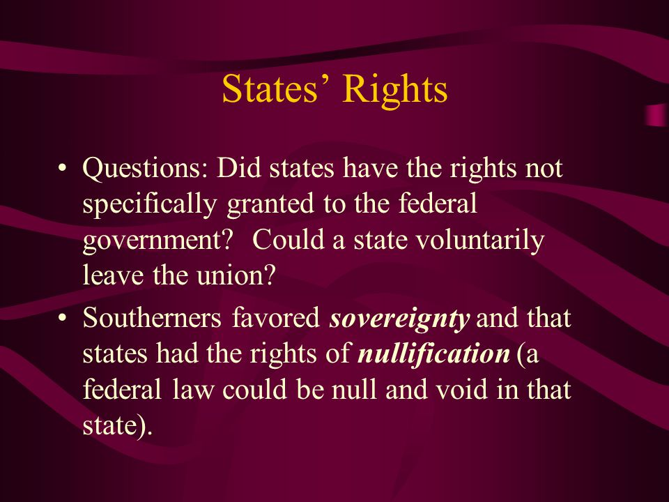 States' Rights Questions: Did states have the rights not specifically granted to the federal government? Could a state voluntarily leave the union? So