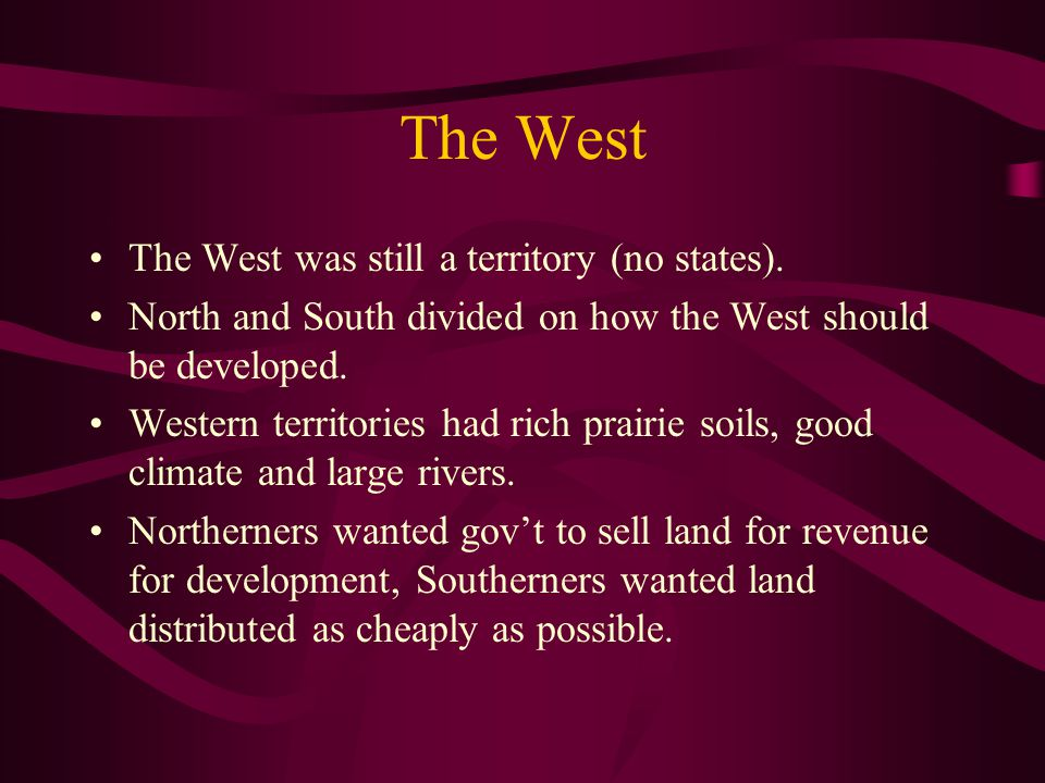The West The West was still a territory (no states). North and South divided on how the West should be developed. Western territories had rich prairie