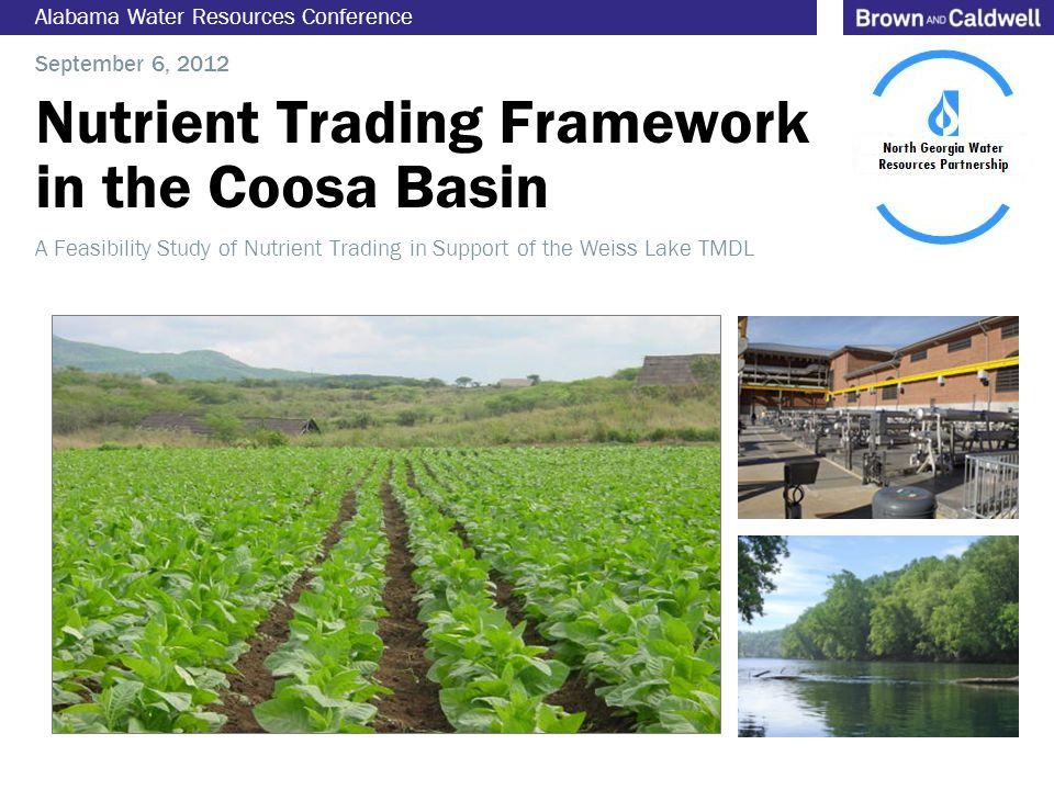 Nutrient Trading Framework in the Coosa Basin Alabama Water Resources Conference September 6, 2012 A Feasibility Study of Nutrient Trading in Support of the Weiss Lake TMDL