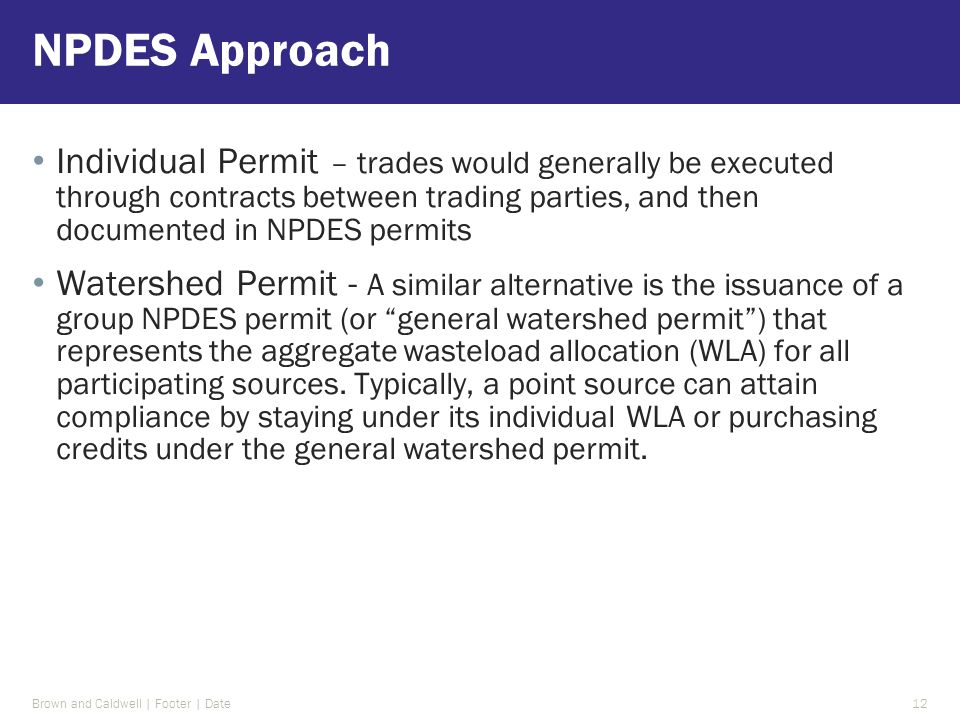 Individual Permit – trades would generally be executed through contracts between trading parties, and then documented in NPDES permits Watershed Permit - A similar alternative is the issuance of a group NPDES permit (or general watershed permit ) that represents the aggregate wasteload allocation (WLA) for all participating sources.