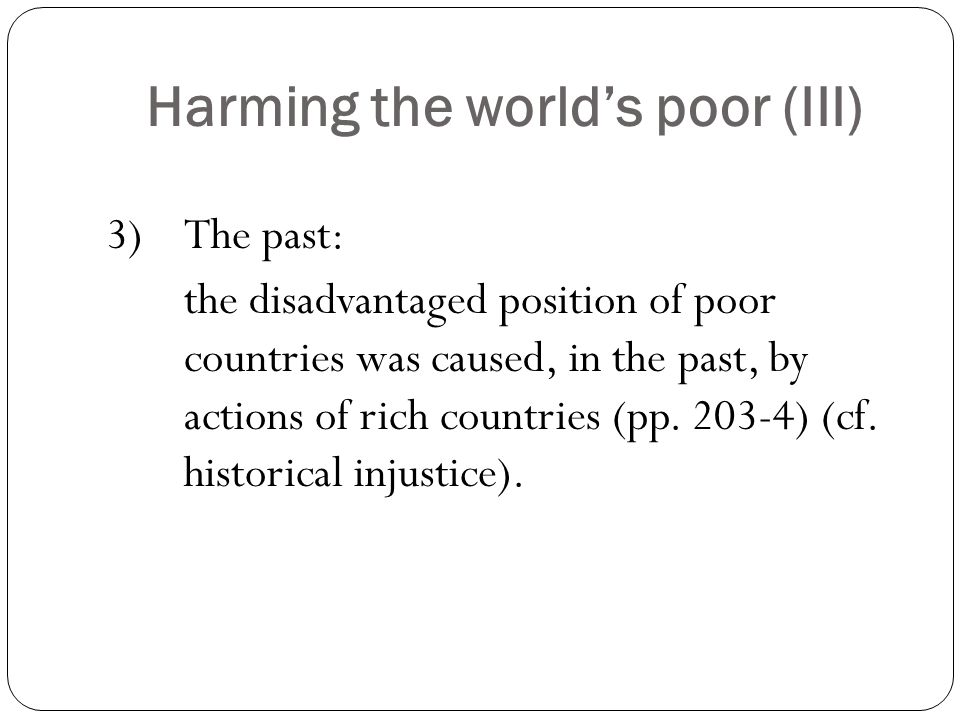 Harming the world's poor (III) 3) The past: the disadvantaged position of poor countries was caused, in the past, by actions of rich countries (pp.
