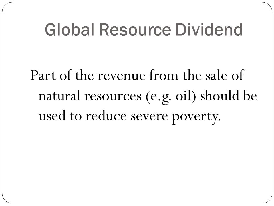 Global Resource Dividend Part of the revenue from the sale of natural resources (e.g.