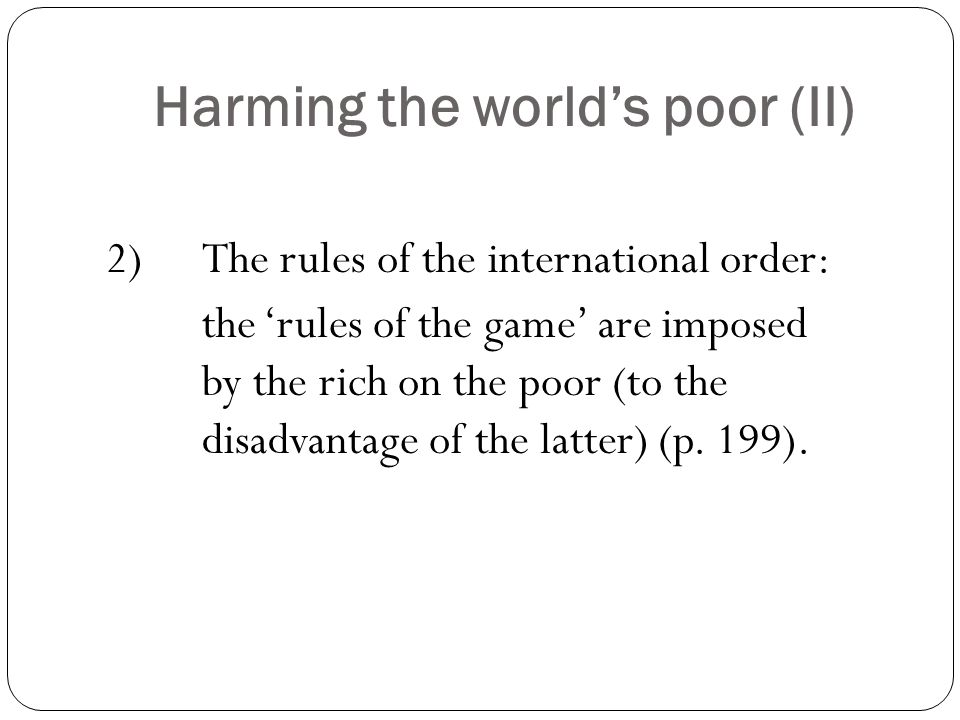 Harming the world's poor (II) 2) The rules of the international order: the 'rules of the game' are imposed by the rich on the poor (to the disadvantage of the latter) (p.