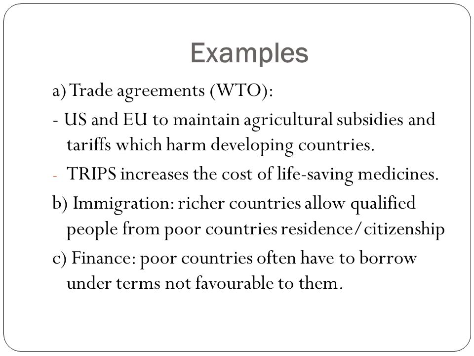 Examples a) Trade agreements (WTO): - US and EU to maintain agricultural subsidies and tariffs which harm developing countries.