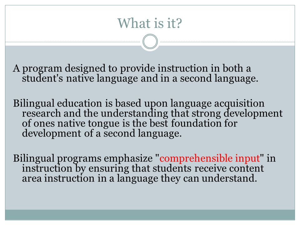 What is it? A program designed to provide instruction in both a student's native language and in a second language. Bilingual education is based upon