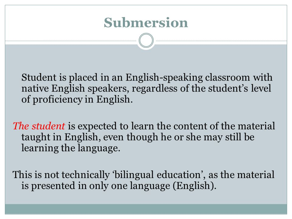 Submersion Student is placed in an English-speaking classroom with native English speakers, regardless of the student's level of proficiency in Englis