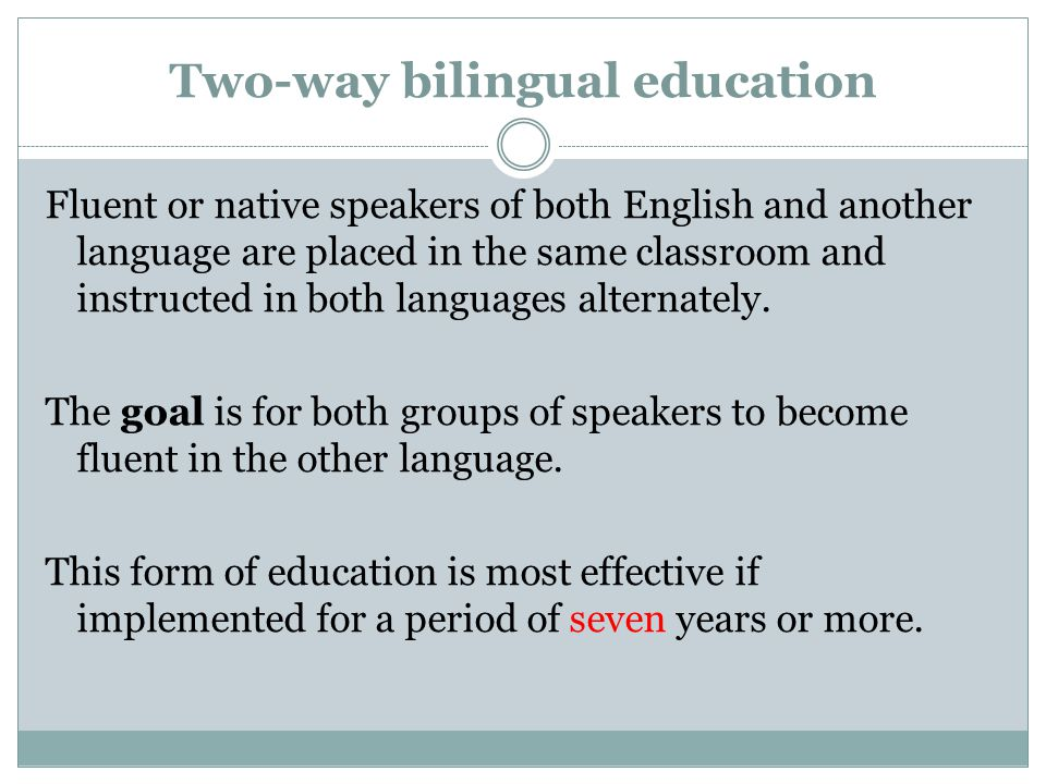 Two-way bilingual education Fluent or native speakers of both English and another language are placed in the same classroom and instructed in both lan