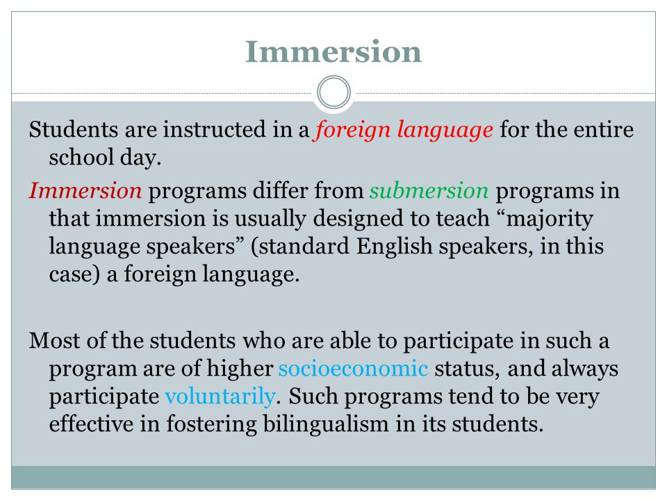 Immersion Students are instructed in a foreign language for the entire school day. Immersion programs differ from submersion programs in that immersio