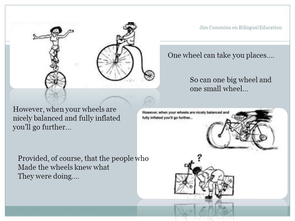 Jim Cummins on Bilingual Education One wheel can take you places…. So can one big wheel and one small wheel… However, when your wheels are nicely bala