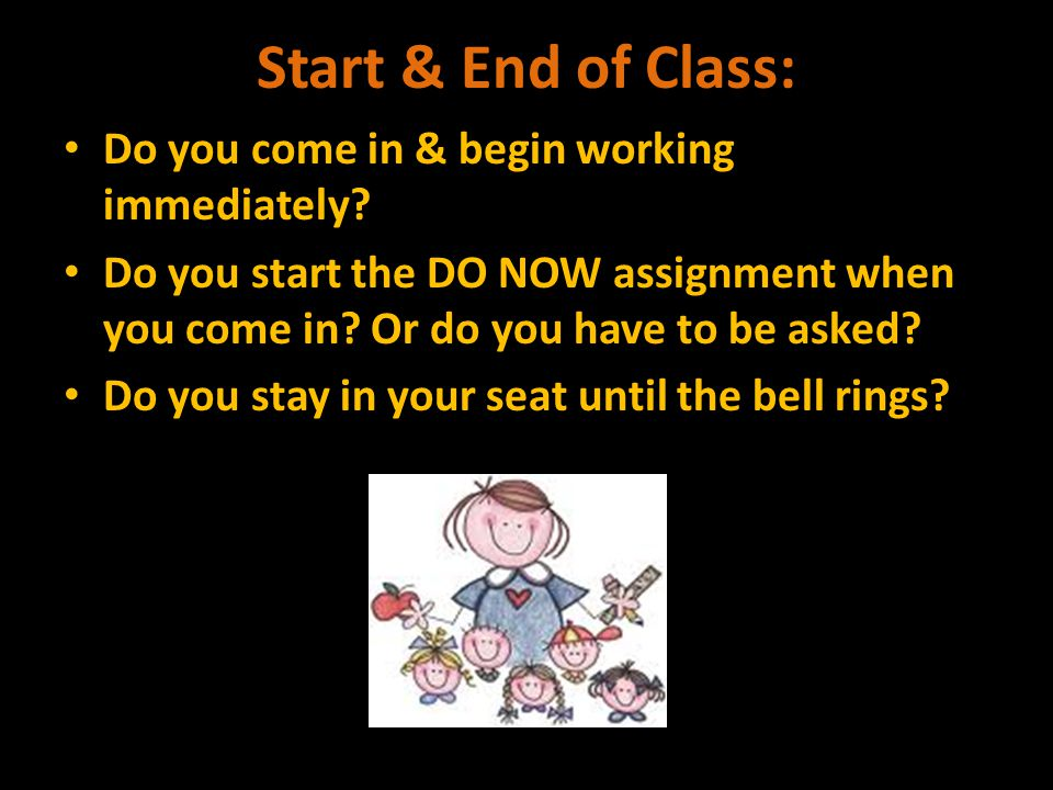 Start & End of Class: Do you come in & begin working immediately.