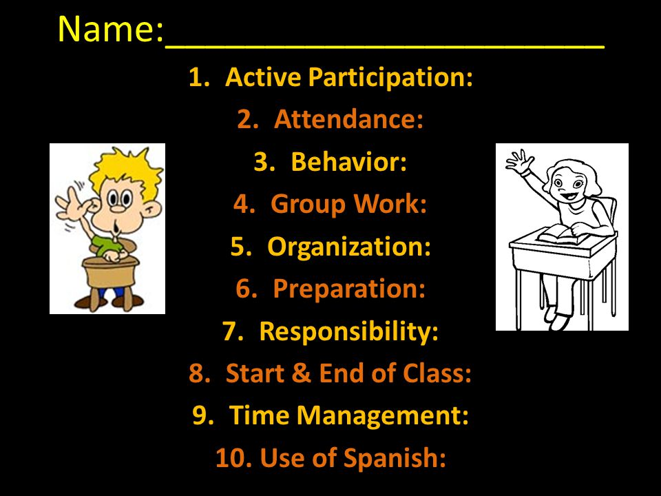 Name:______________________ 1.Active Participation: 2.Attendance: 3.Behavior: 4.Group Work: 5.Organization: 6.Preparation: 7.Responsibility: 8.Start & End of Class: 9.Time Management: 10.