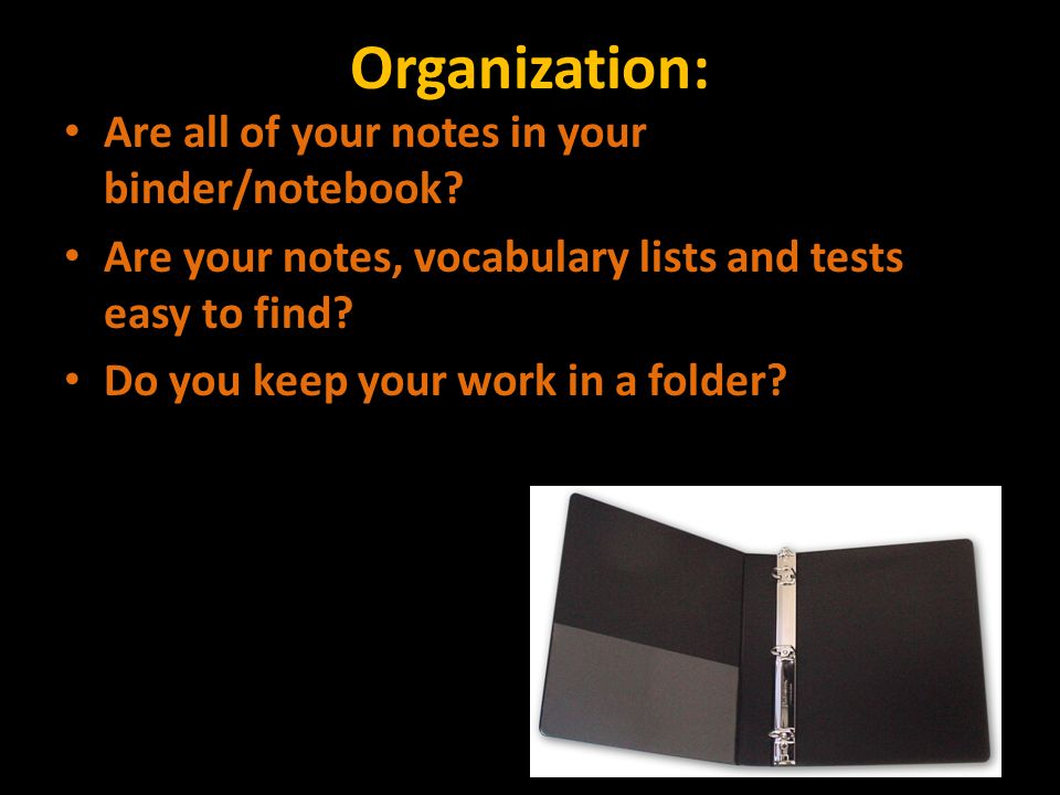 Organization: Are all of your notes in your binder/notebook.
