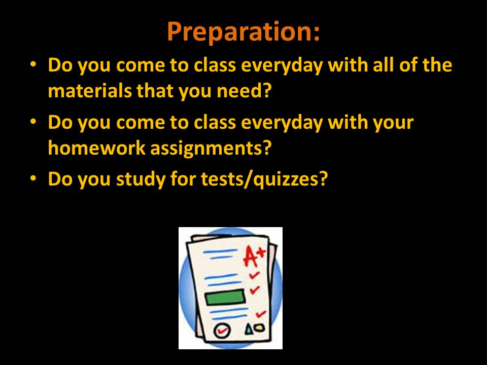 Preparation: Do you come to class everyday with all of the materials that you need.