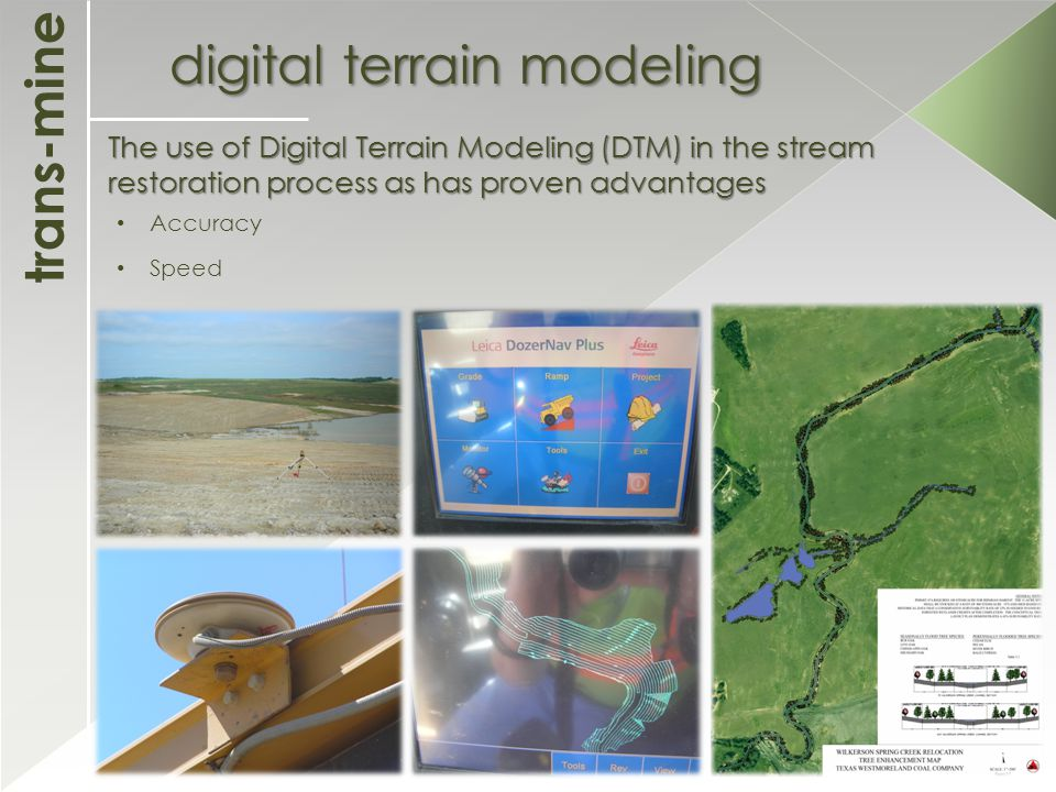trans-mine digital terrain modeling The use of Digital Terrain Modeling (DTM) in the stream restoration process as has proven advantages Accuracy Speed