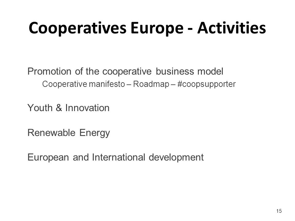 Promotion of the cooperative business model Cooperative manifesto – Roadmap – #coopsupporter Youth & Innovation Renewable Energy European and International development 15 Cooperatives Europe - Activities