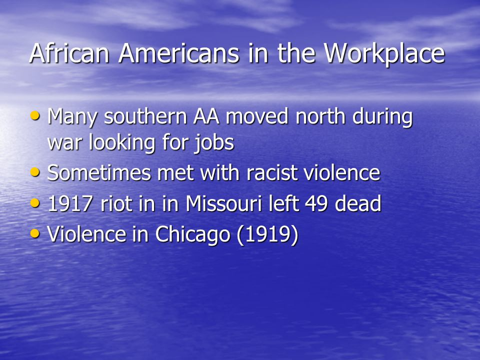 African Americans in the Workplace Many southern AA moved north during war looking for jobs Many southern AA moved north during war looking for jobs Sometimes met with racist violence Sometimes met with racist violence 1917 riot in in Missouri left 49 dead 1917 riot in in Missouri left 49 dead Violence in Chicago (1919) Violence in Chicago (1919)