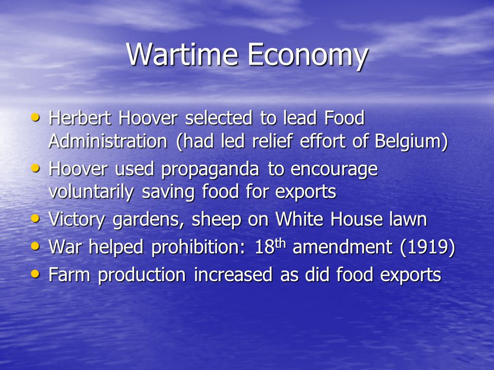 Wartime Economy Herbert Hoover selected to lead Food Administration (had led relief effort of Belgium) Herbert Hoover selected to lead Food Administration (had led relief effort of Belgium) Hoover used propaganda to encourage voluntarily saving food for exports Hoover used propaganda to encourage voluntarily saving food for exports Victory gardens, sheep on White House lawn Victory gardens, sheep on White House lawn War helped prohibition: 18 th amendment (1919) War helped prohibition: 18 th amendment (1919) Farm production increased as did food exports Farm production increased as did food exports