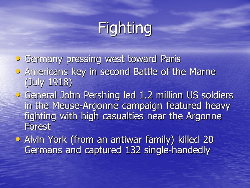 Fighting Germany pressing west toward Paris Germany pressing west toward Paris Americans key in second Battle of the Marne (July 1918) Americans key in second Battle of the Marne (July 1918) General John Pershing led 1.2 million US soldiers in the Meuse-Argonne campaign featured heavy fighting with high casualties near the Argonne Forest General John Pershing led 1.2 million US soldiers in the Meuse-Argonne campaign featured heavy fighting with high casualties near the Argonne Forest Alvin York (from an antiwar family) killed 20 Germans and captured 132 single-handedly Alvin York (from an antiwar family) killed 20 Germans and captured 132 single-handedly