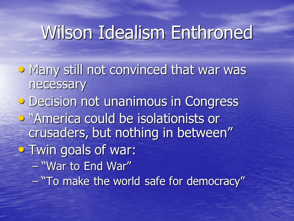 Wilson Idealism Enthroned Many still not convinced that war was necessary Many still not convinced that war was necessary Decision not unanimous in Congress Decision not unanimous in Congress America could be isolationists or crusaders, but nothing in between America could be isolationists or crusaders, but nothing in between Twin goals of war: Twin goals of war: – War to End War – To make the world safe for democracy