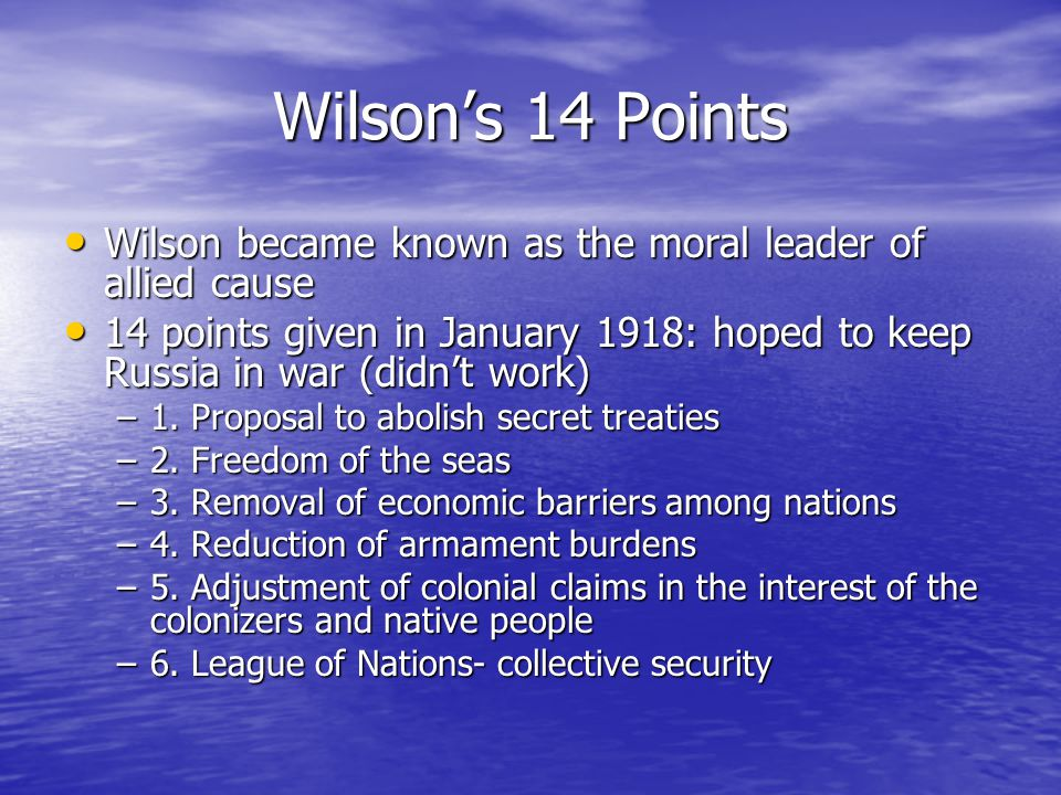 Wilson's 14 Points Wilson became known as the moral leader of allied cause Wilson became known as the moral leader of allied cause 14 points given in January 1918: hoped to keep Russia in war (didn't work) 14 points given in January 1918: hoped to keep Russia in war (didn't work) –1.