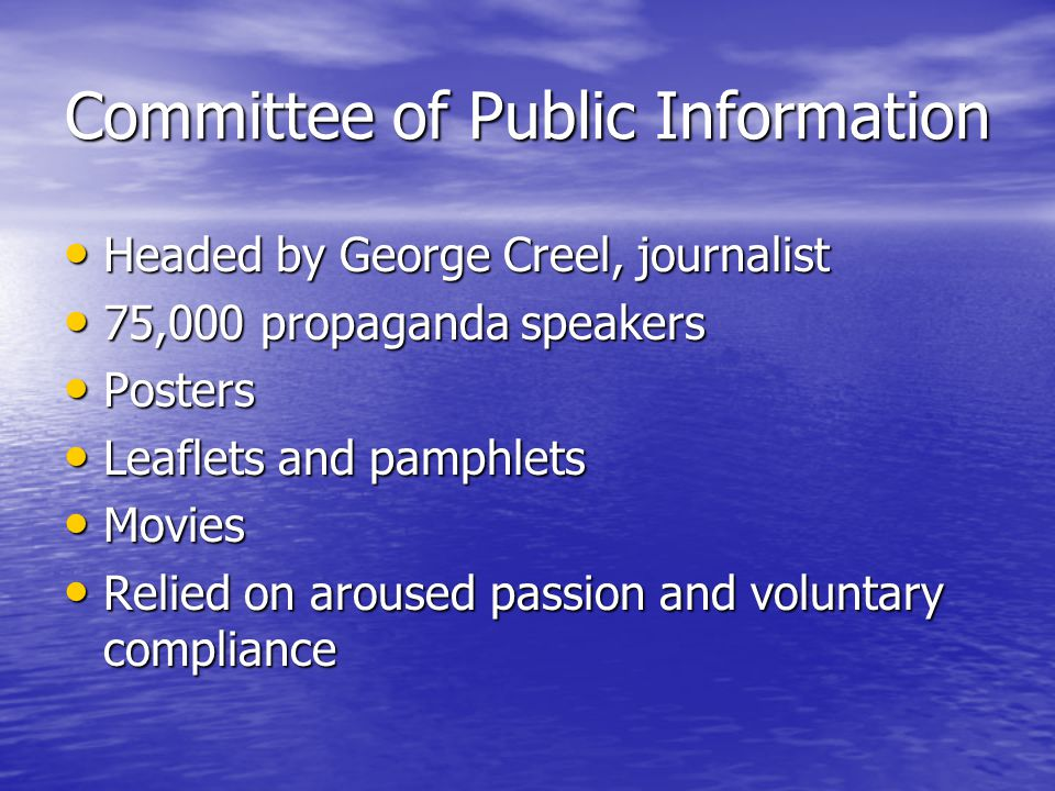 Committee of Public Information Headed by George Creel, journalist Headed by George Creel, journalist 75,000 propaganda speakers 75,000 propaganda speakers Posters Posters Leaflets and pamphlets Leaflets and pamphlets Movies Movies Relied on aroused passion and voluntary compliance Relied on aroused passion and voluntary compliance
