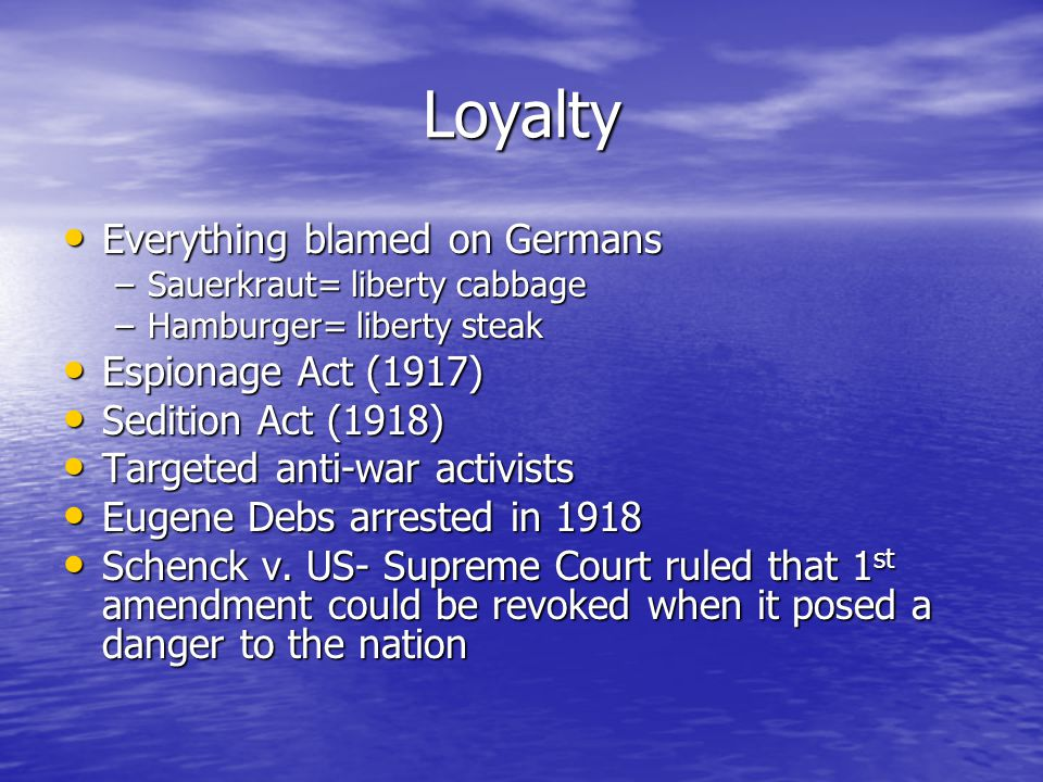 Loyalty Everything blamed on Germans Everything blamed on Germans –Sauerkraut= liberty cabbage –Hamburger= liberty steak Espionage Act (1917) Espionage Act (1917) Sedition Act (1918) Sedition Act (1918) Targeted anti-war activists Targeted anti-war activists Eugene Debs arrested in 1918 Eugene Debs arrested in 1918 Schenck v.