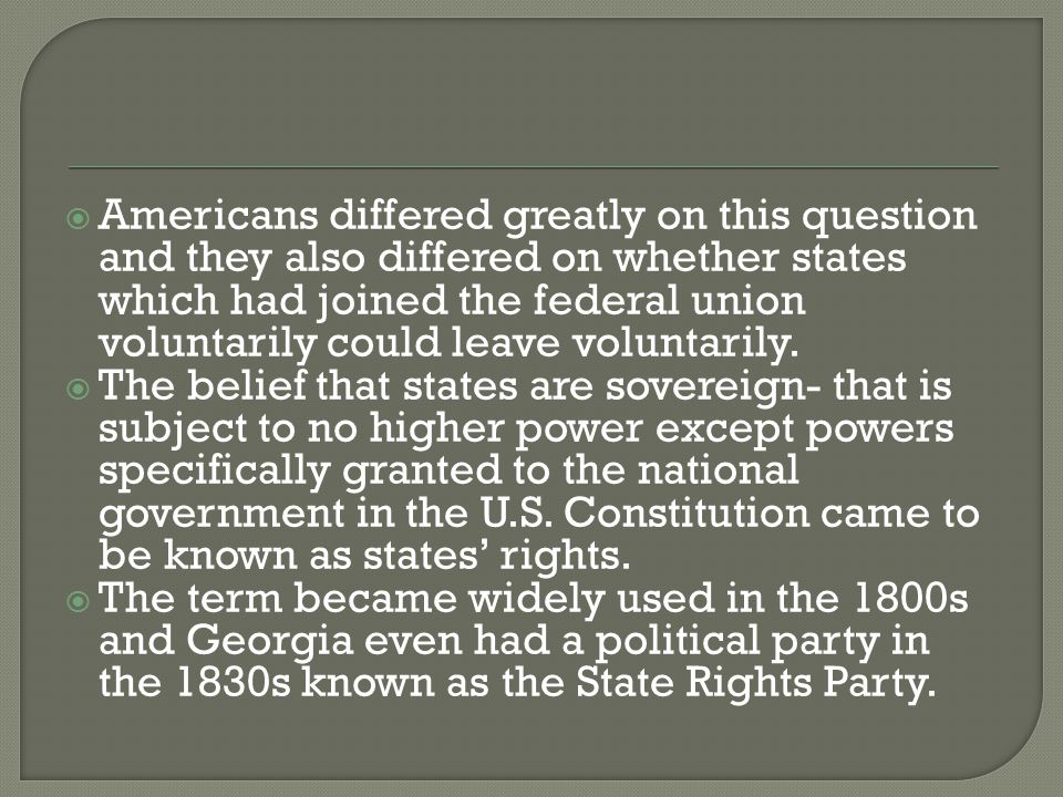  Americans differed greatly on this question and they also differed on whether states which had joined the federal union voluntarily could leave voluntarily.