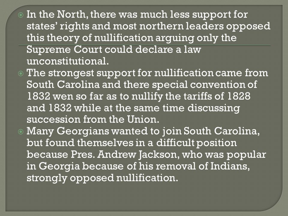  In the North, there was much less support for states' rights and most northern leaders opposed this theory of nullification arguing only the Supreme Court could declare a law unconstitutional.
